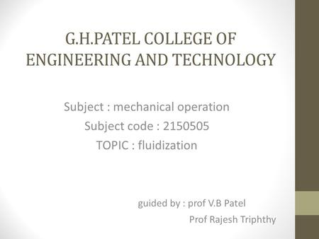 G.H.PATEL COLLEGE OF ENGINEERING AND TECHNOLOGY Subject : mechanical operation Subject code : 2150505 TOPIC : fluidization guided by : prof V.B Patel Prof.