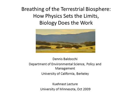 Breathing of the Terrestrial Biosphere: How Physics Sets the Limits, Biology Does the Work Dennis Baldocchi Department of Environmental Science, Policy.