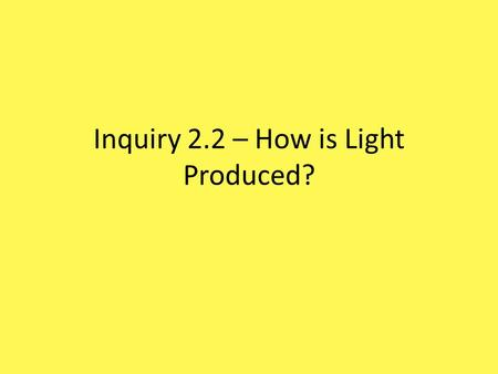 Inquiry 2.2 – How is Light Produced?. Examining the Flashlight A. Exactly where does the flashlight release its light? Light is released in the light.