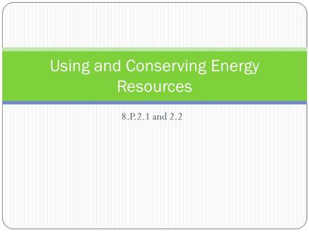 8.P.2.1 and 2.2 Using and Conserving Energy Resources.