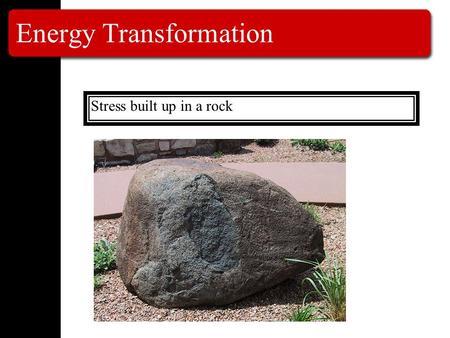 Energy Transformation Stress built up in a rock. Energy Transformation Stress built up in a rock Stored Potential Energy.