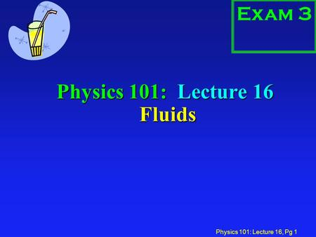 Physics 101: Lecture 16, Pg 1 Physics 101: Lecture 16 Fluids Exam 3.