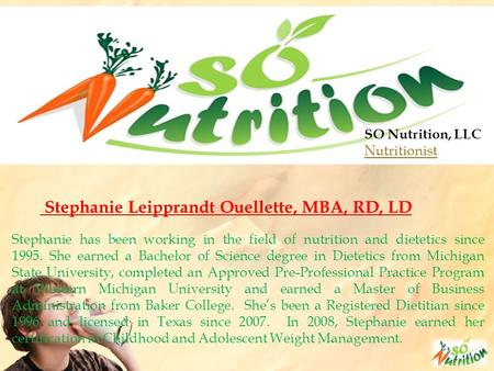SO Nutrition, LLC Nutritionist Stephanie Leipprandt Ouellette, MBA, RD, LD Stephanie has been working in the field of nutrition and dietetics since 1995.