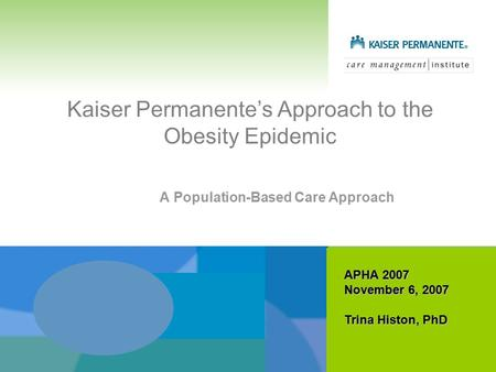 Kaiser Permanente's Approach to the Obesity Epidemic A Population-Based Care Approach APHA 2007 November 6, 2007 Trina Histon, PhD.