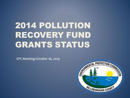 2014 POLLUTION RECOVERY FUND GRANTS STATUS EPC Meeting October 16, 2014.