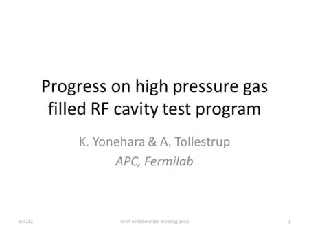Progress on high pressure gas filled RF cavity test program K. Yonehara & A. Tollestrup APC, Fermilab 3/4/121MAP collaboration meeting 2012.