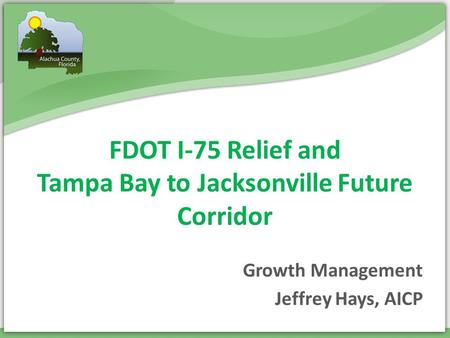 FDOT I-75 Relief and Tampa Bay to Jacksonville Future Corridor Jeffrey Hays, AICP Growth Management.