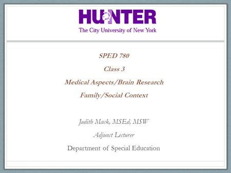 SPED 780 Class 3 Medical Aspects/Brain Research Family/Social Context Judith Mack, MSEd, MSW Adjunct Lecturer Department of Special Education.