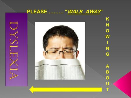 "PLEASE ……… ""WALK AWAY"". Simple definition- -Dyslexia is an often-misunderstood, confusing term for reading problems. The word dyslexia is made up of two."