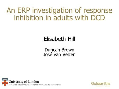 An ERP investigation of response inhibition in adults with DCD Elisabeth Hill Duncan Brown José van Velzen.