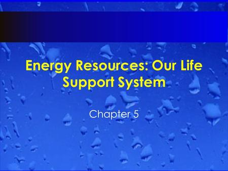 Energy Resources: Our Life Support System Chapter 5.