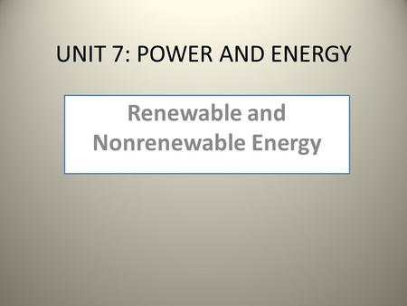UNIT 7: POWER AND ENERGY Renewable and Nonrenewable Energy.