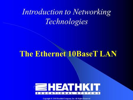 Copyright © 2006 Heathkit Company, Inc. All Rights Reserved Introduction to Networking Technologies The Ethernet 10BaseT LAN.
