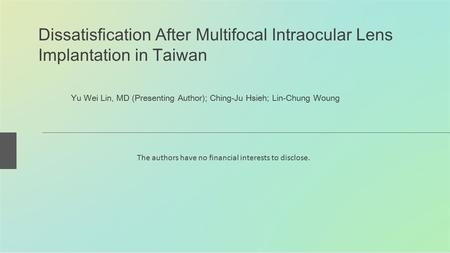Dissatisfication After Multifocal Intraocular Lens Implantation in Taiwan Yu Wei Lin, MD (Presenting Author); Ching-Ju Hsieh; Lin-Chung Woung The authors.