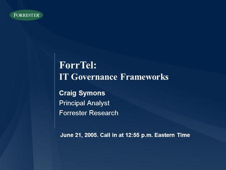 ForrTel: IT Governance Frameworks Craig Symons Principal Analyst Forrester Research June 21, 2005. Call in at 12:55 p.m. Eastern Time.