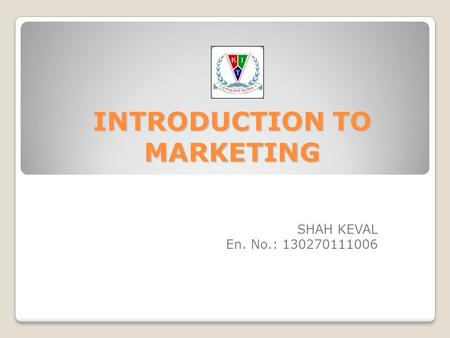 INTRODUCTION TO MARKETING SHAH KEVAL En. No.: 130270111006.