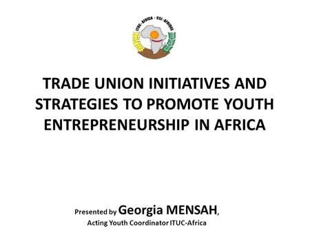 TRADE UNION INITIATIVES AND STRATEGIES TO PROMOTE YOUTH ENTREPRENEURSHIP IN AFRICA Presented by Georgia MENSAH, Acting Youth Coordinator ITUC-Africa.