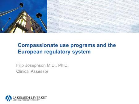 Compassionate use programs and the European regulatory system Filip Josephson M.D., Ph.D. Clinical Assessor.