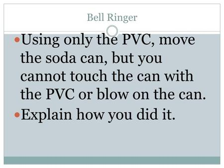Bell Ringer Using only the PVC, move the soda can, but you cannot touch the can with the PVC or blow on the can. Explain how you did it.