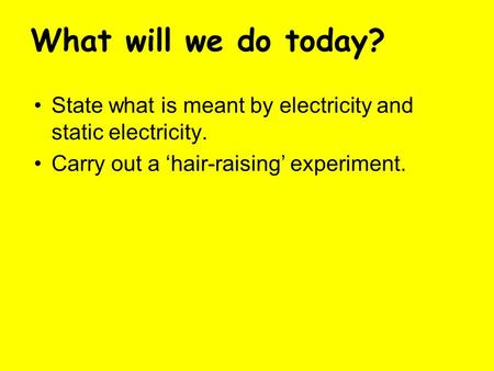 State what is meant by electricity and static electricity. Carry out a 'hair-raising' experiment. What will we do today?