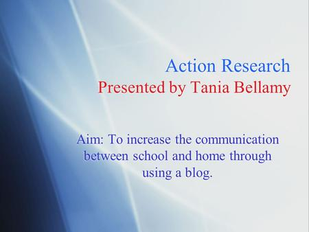 Action Research Presented by Tania Bellamy Aim: To increase the communication between school and home through using a blog.