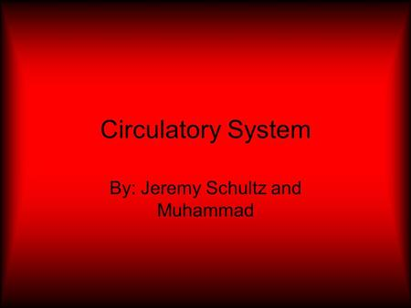 Circulatory System By: Jeremy Schultz and Muhammad.