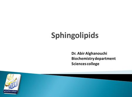Sphingolipids Dr. Abir Alghanouchi Biochemistry department Sciences college.