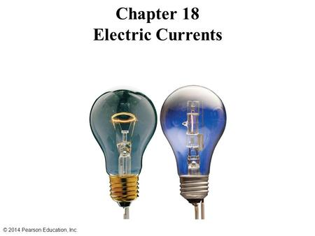 Chapter 18 Electric Currents © 2014 Pearson Education, Inc.