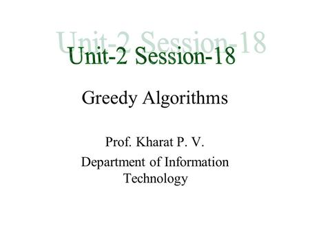 Greedy Algorithms Prof. Kharat P. V. Department of Information Technology.