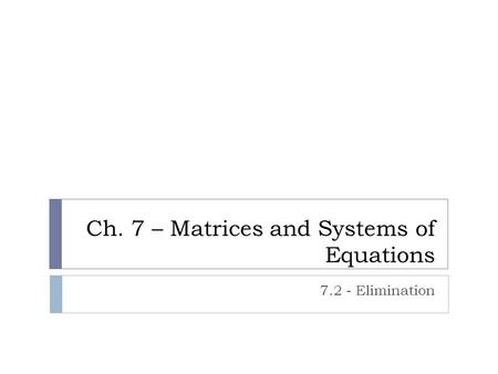 Ch. 7 – Matrices and Systems of Equations 7.2 - Elimination.