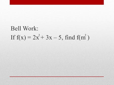 Bell Work: If f(x) = 2x + 3x – 5, find f(m ) 2. Answer: 2m + 3m – 5 4 2.