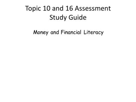 Topic 10 and 16 Assessment Study Guide Money and Financial Literacy.