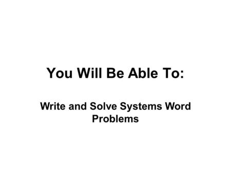 You Will Be Able To: Write and Solve Systems Word Problems.
