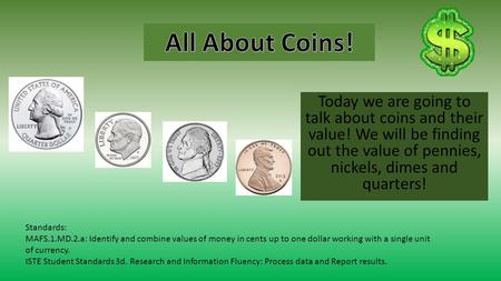 Today we are going to talk about coins and their value! We will be finding out the value of pennies, nickels, dimes and quarters! Standards: MAFS.1.MD.2.a: