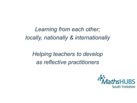 Learning from each other; locally, nationally & internationally Helping teachers to develop as reflective practitioners.
