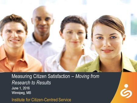 Measuring Citizen Satisfaction – Moving from Research to Results June 1, 2016 Winnipeg, MB Institute for Citizen-Centred Service.