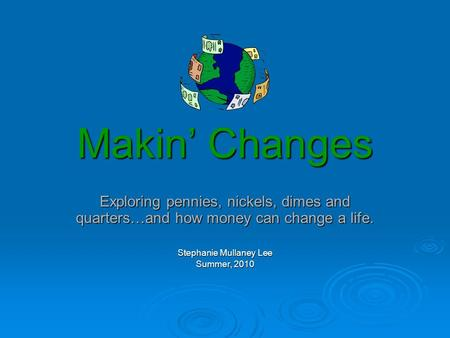 Makin' Changes Exploring pennies, nickels, dimes and quarters…and how money can change a life. Stephanie Mullaney Lee Summer, 2010.