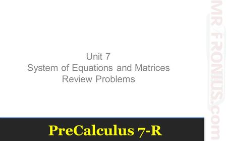 PreCalculus 7-R Unit 7 System of Equations and Matrices Review Problems.