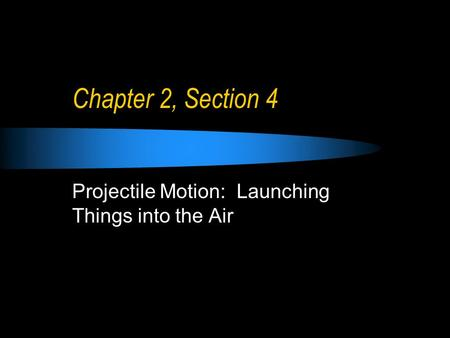 Chapter 2, Section 4 Projectile Motion: Launching Things into the Air.