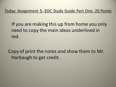 Today: Assignment 5- EOC Study Guide Part One- 20 Points If you are making this up from home you only need to copy the main ideas underlined in red. Copy.