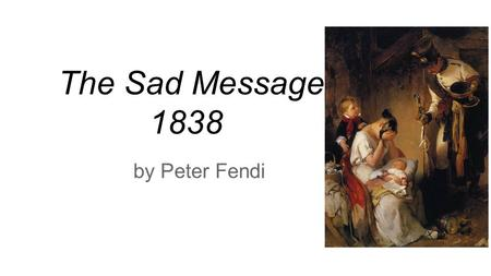 The Sad Message 1838 by Peter Fendi. Character In this tragic painting by the Austrian artist, Peter Fendi, we see the sorrow and shock of a mother who.