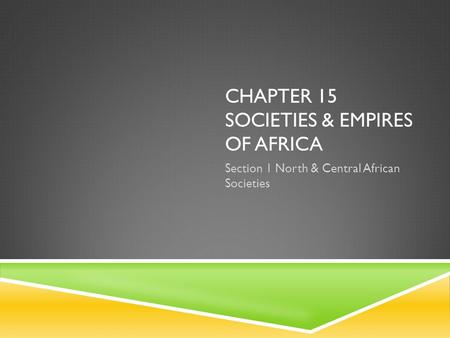 CHAPTER 15 SOCIETIES & EMPIRES OF AFRICA Section 1 North & Central African Societies.
