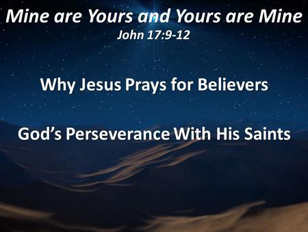 Mine are Yours and Yours are Mine John 17:9-12 Why Jesus Prays for Believers God's Perseverance With His Saints.