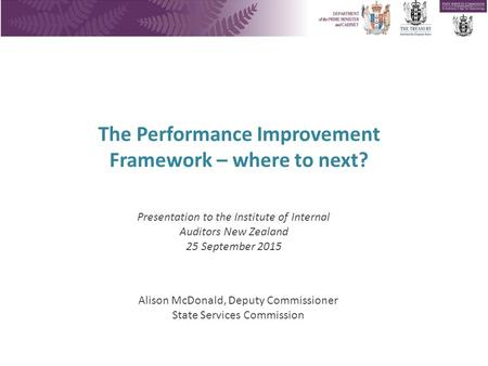 The Performance Improvement Framework – where to next? Alison McDonald, Deputy Commissioner State Services Commission Presentation to the Institute of.