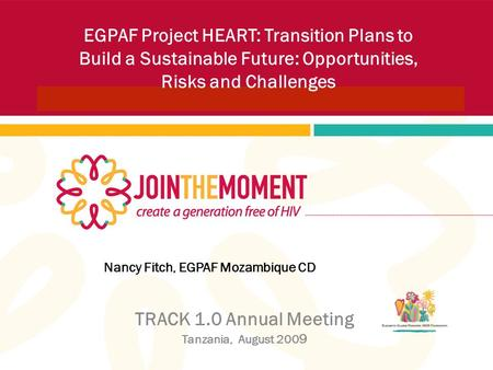 Nancy Fitch, EGPAF Mozambique CD TRACK 1.0 Annual Meeting Tanzania, August 200 9 EGPAF Project HEART: Transition Plans to Build a Sustainable Future: Opportunities,