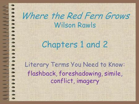 Where the Red Fern Grows Wilson Rawls Chapters 1 and 2 Literary Terms You Need to Know: flashback, foreshadowing, simile, conflict, imagery.