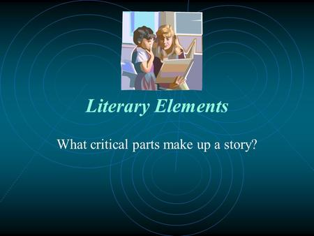 Literary Elements What critical parts make up a story?