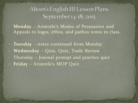 Monday – Aristotle's Modes of Persuasion and Appeals to logos, ethos, and pathos notes in class. Tuesday – notes continued from Monday Wednesday – Quiz,