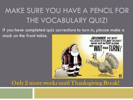 MAKE SURE YOU HAVE A PENCIL FOR THE VOCABULARY QUIZ! If you have completed quiz corrections to turn in, please make a stack on the front table. Only 2.