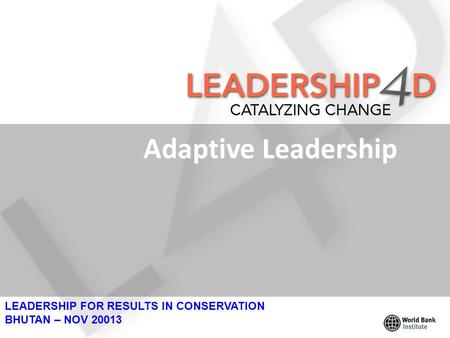 Adaptive Leadership LEADERSHIP FOR RESULTS IN CONSERVATION BHUTAN – NOV 20013.